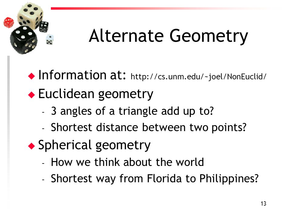 13 Alternate Geometry u Information at: http://cs.unm.edu/~joel/NonEuclid/ u Euclidean geometry – 3 angles of a triangle add up to? – Shortest distanc