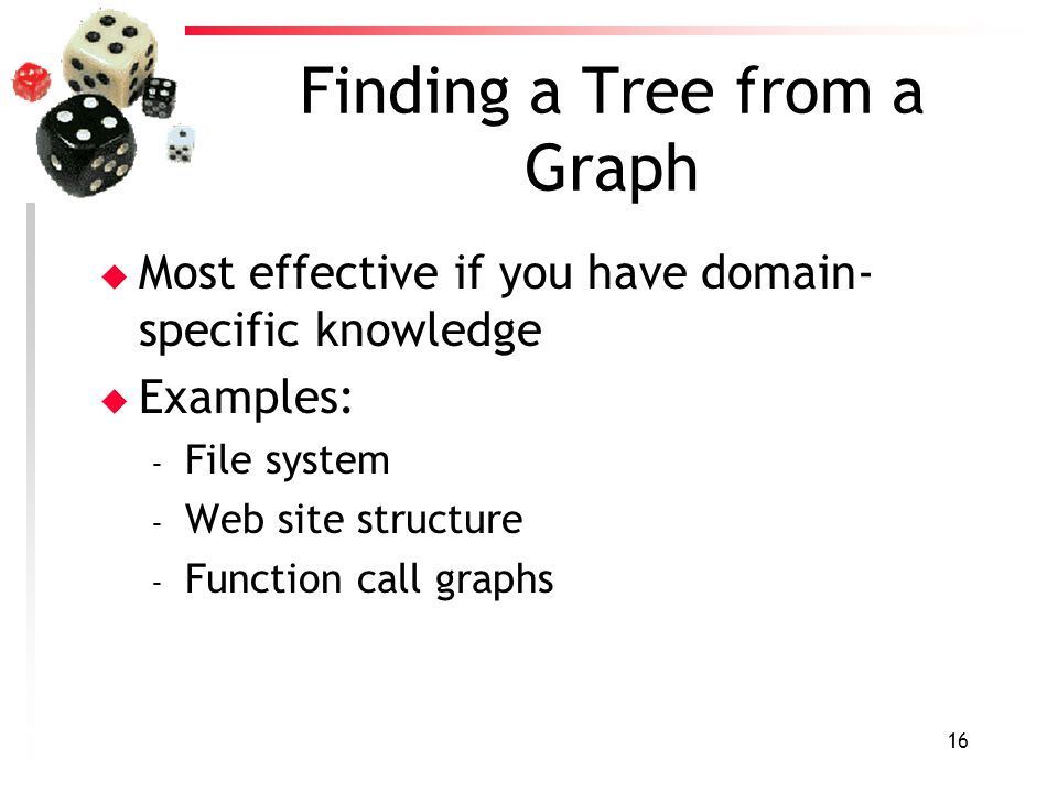 16 Finding a Tree from a Graph u Most effective if you have domain- specific knowledge u Examples: – File system – Web site structure – Function call