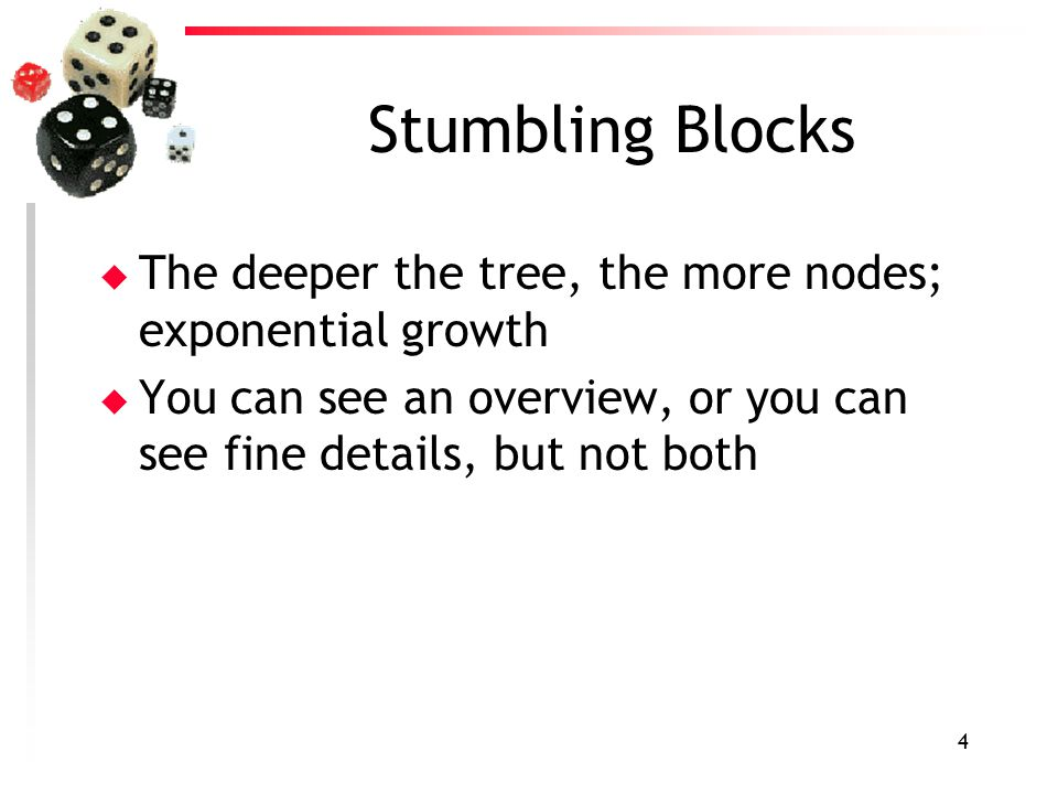 4 Stumbling Blocks u The deeper the tree, the more nodes; exponential growth u You can see an overview, or you can see fine details, but not both