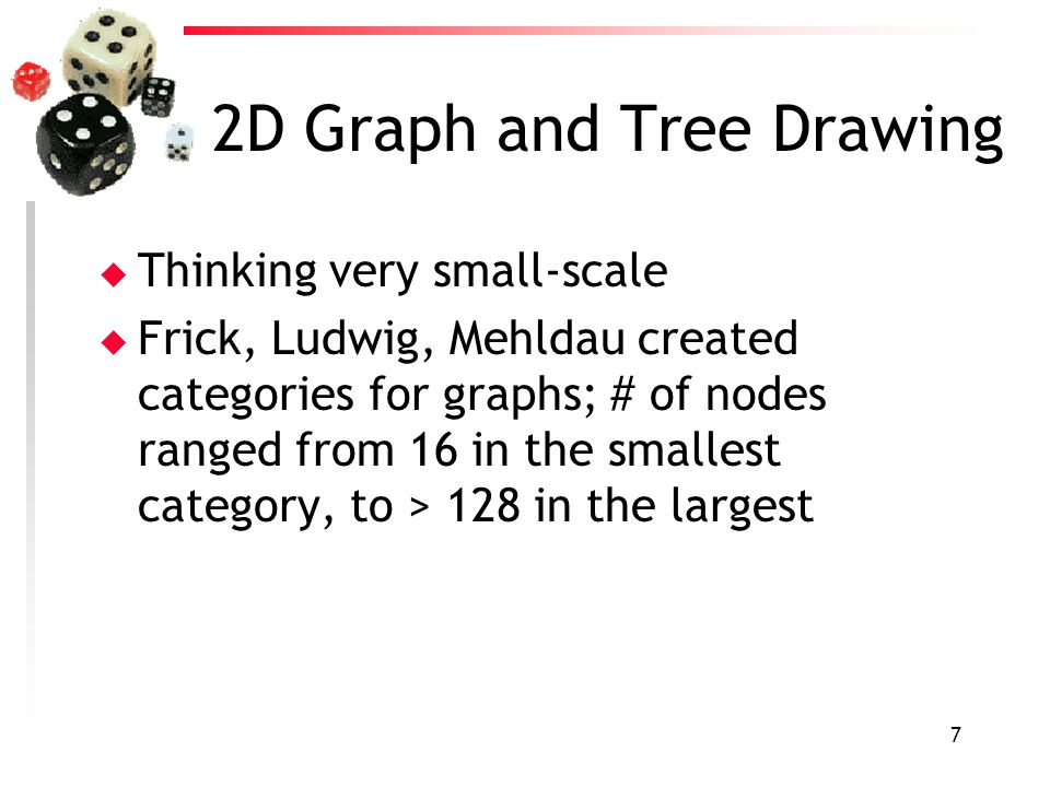 7 2D Graph and Tree Drawing u Thinking very small-scale u Frick, Ludwig, Mehldau created categories for graphs; # of nodes ranged from 16 in the small