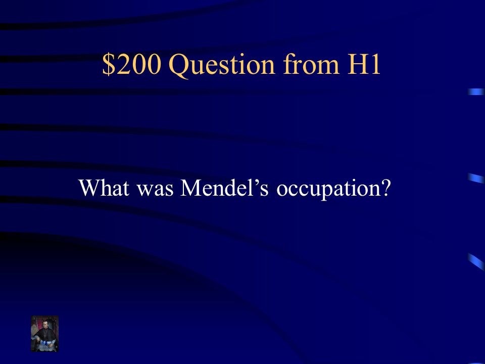 $200 Question from H1 What was Mendel's occupation?