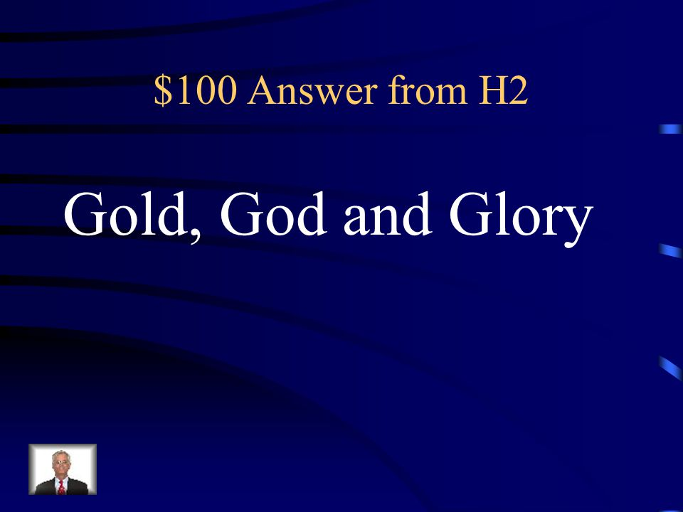 $100 Question from H2 What are the 3 G's of European exploration?