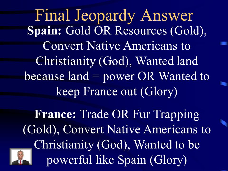 Final Jeopardy Name one Spanish and one French example of each of the following: Gold, God, and Glory