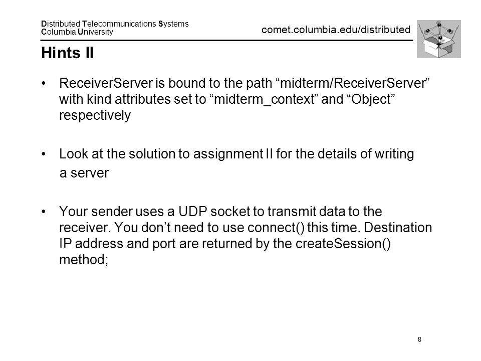 8 Distributed Telecommunications Systems Columbia University comet.columbia.edu/distributed Hints II ReceiverServer is bound to the path midterm/ReceiverServer with kind attributes set to midterm_context and Object respectively Look at the solution to assignment II for the details of writing a server Your sender uses a UDP socket to transmit data to the receiver.