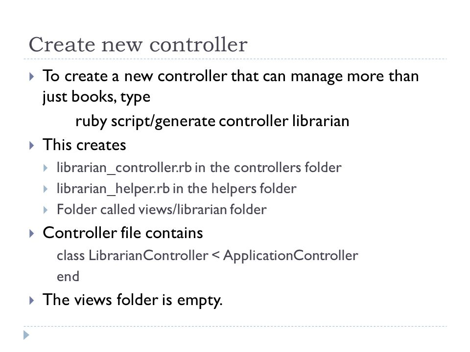 Create new controller  To create a new controller that can manage more than just books, type ruby script/generate controller librarian  This creates  librarian_controller.rb in the controllers folder  librarian_helper.rb in the helpers folder  Folder called views/librarian folder  Controller file contains class LibrarianController < ApplicationController end  The views folder is empty.