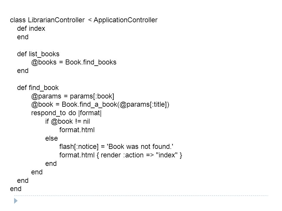 class LibrarianController < ApplicationController def index end def list_books @books = Book.find_books end def find_book @params = params[:book] @book = Book.find_a_book(@params[:title]) respond_to do |format| if @book != nil format.html else flash[:notice] = Book was not found. format.html { render :action => index } end