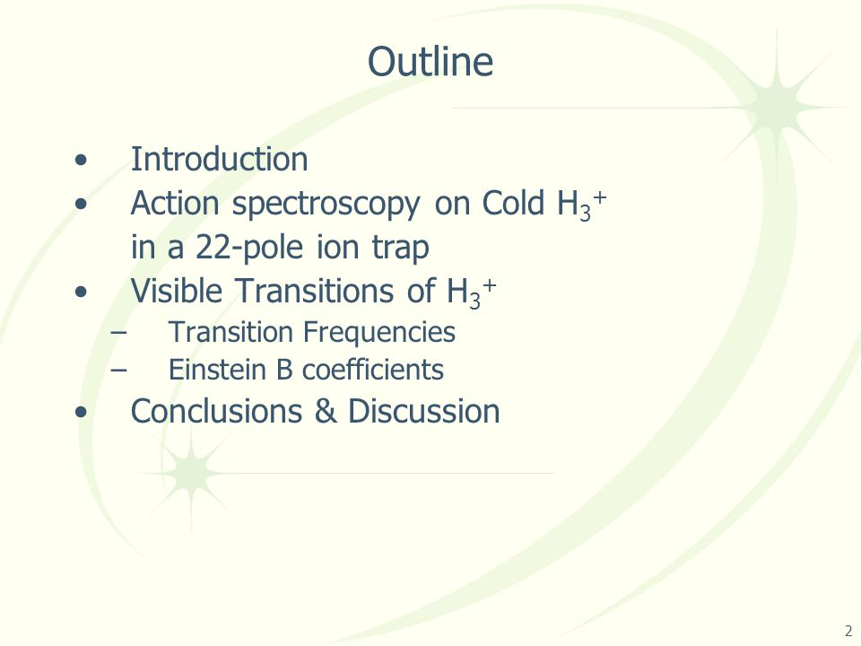 Outline Introduction Action spectroscopy on Cold H 3 + in a 22-pole ion trap Visible Transitions of H 3 + –Transition Frequencies –Einstein B coefficients Conclusions & Discussion 2