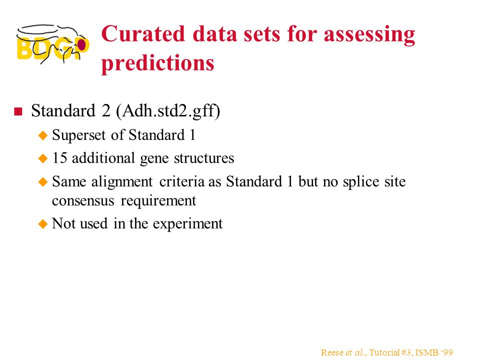 Reese et al., Tutorial #3, ISMB '99 Curated data sets for assessing predictions Standard 2 (Adh.std2.gff)  Superset of Standard 1  15 additional gene structures  Same alignment criteria as Standard 1 but no splice site consensus requirement  Not used in the experiment