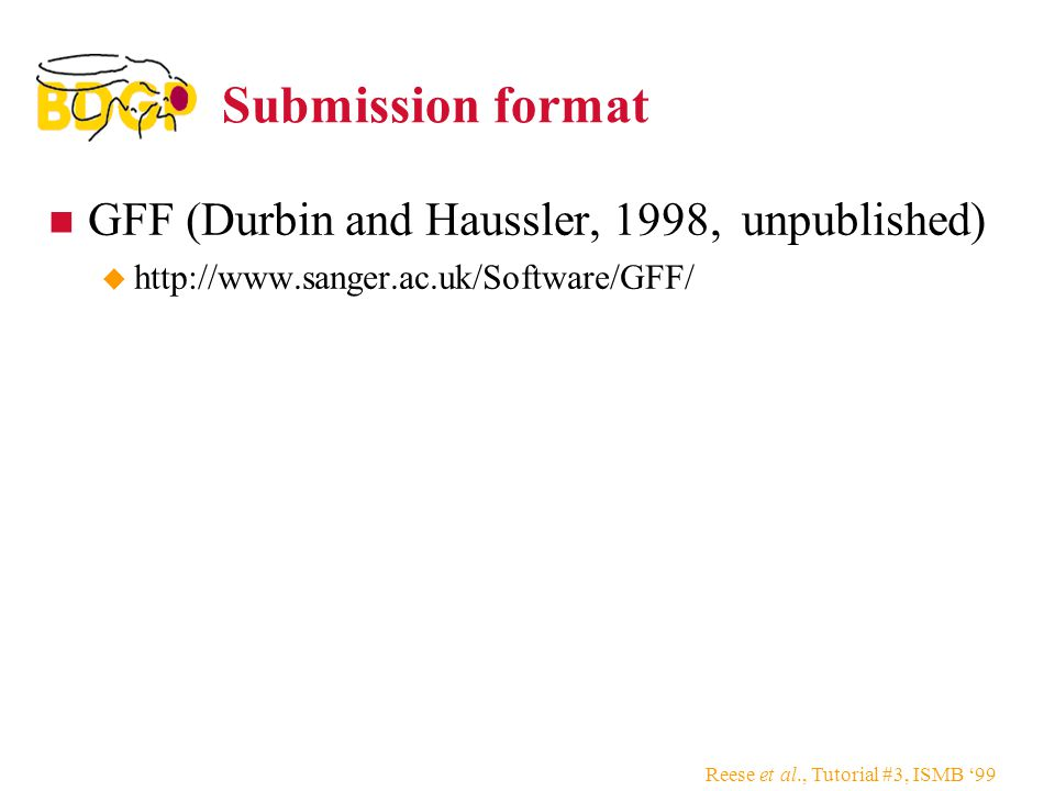 Reese et al., Tutorial #3, ISMB '99 Submission format GFF (Durbin and Haussler, 1998, unpublished)  http://www.sanger.ac.uk/Software/GFF/
