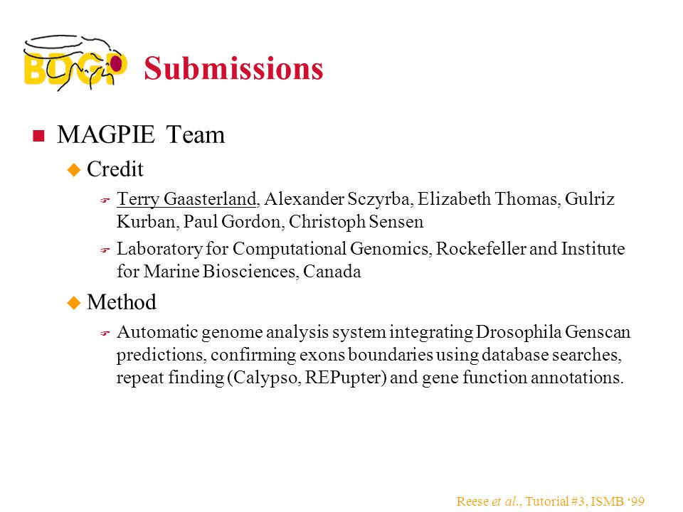 Reese et al., Tutorial #3, ISMB '99 Submissions MAGPIE Team  Credit  Terry Gaasterland, Alexander Sczyrba, Elizabeth Thomas, Gulriz Kurban, Paul Gordon, Christoph Sensen  Laboratory for Computational Genomics, Rockefeller and Institute for Marine Biosciences, Canada  Method  Automatic genome analysis system integrating Drosophila Genscan predictions, confirming exons boundaries using database searches, repeat finding (Calypso, REPupter) and gene function annotations.