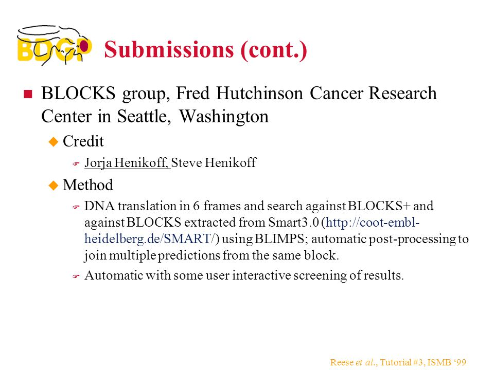 Reese et al., Tutorial #3, ISMB '99 Submissions (cont.) BLOCKS group, Fred Hutchinson Cancer Research Center in Seattle, Washington  Credit  Jorja Henikoff, Steve Henikoff  Method  DNA translation in 6 frames and search against BLOCKS+ and against BLOCKS extracted from Smart3.0 (http://coot-embl- heidelberg.de/SMART/) using BLIMPS; automatic post-processing to join multiple predictions from the same block.