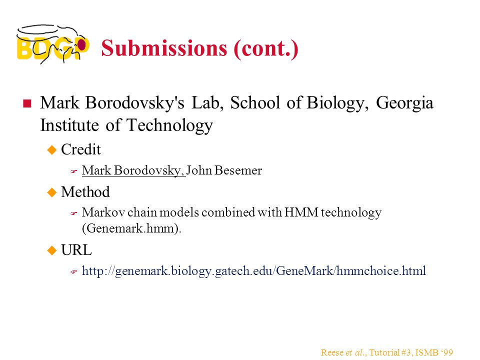 Reese et al., Tutorial #3, ISMB '99 Submissions (cont.) Mark Borodovsky s Lab, School of Biology, Georgia Institute of Technology  Credit  Mark Borodovsky, John Besemer  Method  Markov chain models combined with HMM technology (Genemark.hmm).