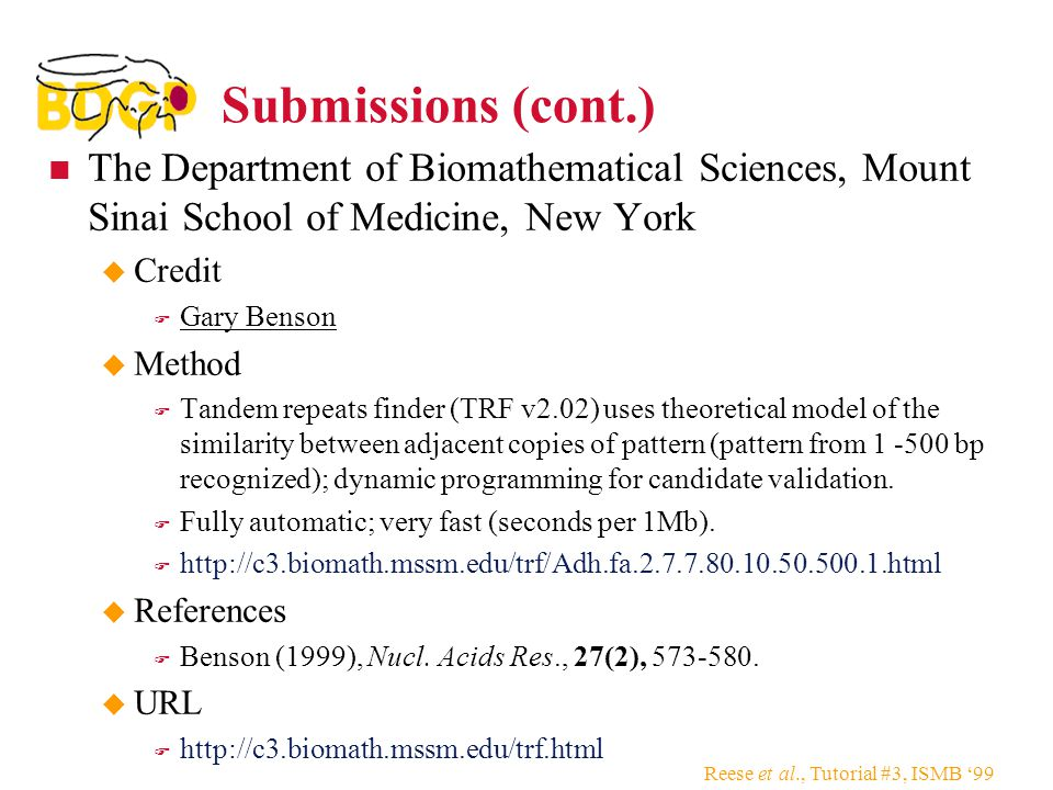 Reese et al., Tutorial #3, ISMB '99 Submissions (cont.) The Department of Biomathematical Sciences, Mount Sinai School of Medicine, New York  Credit  Gary Benson  Method  Tandem repeats finder (TRF v2.02) uses theoretical model of the similarity between adjacent copies of pattern (pattern from 1 -500 bp recognized); dynamic programming for candidate validation.
