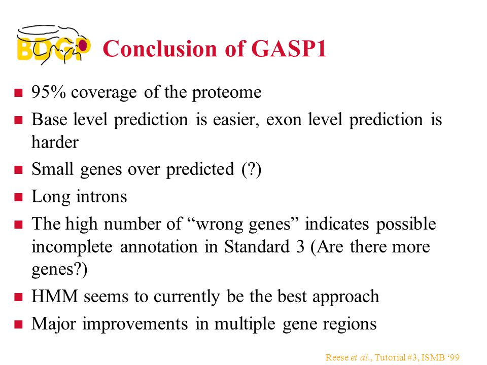 Reese et al., Tutorial #3, ISMB '99 Conclusion of GASP1 95% coverage of the proteome Base level prediction is easier, exon level prediction is harder Small genes over predicted (?) Long introns The high number of wrong genes indicates possible incomplete annotation in Standard 3 (Are there more genes?) HMM seems to currently be the best approach Major improvements in multiple gene regions