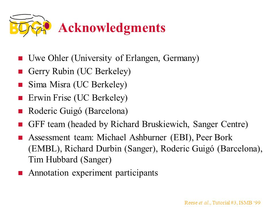 Reese et al., Tutorial #3, ISMB '99 Acknowledgments Uwe Ohler (University of Erlangen, Germany) Gerry Rubin (UC Berkeley) Sima Misra (UC Berkeley) Erwin Frise (UC Berkeley) Roderic Guigó (Barcelona) GFF team (headed by Richard Bruskiewich, Sanger Centre) Assessment team: Michael Ashburner (EBI), Peer Bork (EMBL), Richard Durbin (Sanger), Roderic Guigó (Barcelona), Tim Hubbard (Sanger) Annotation experiment participants