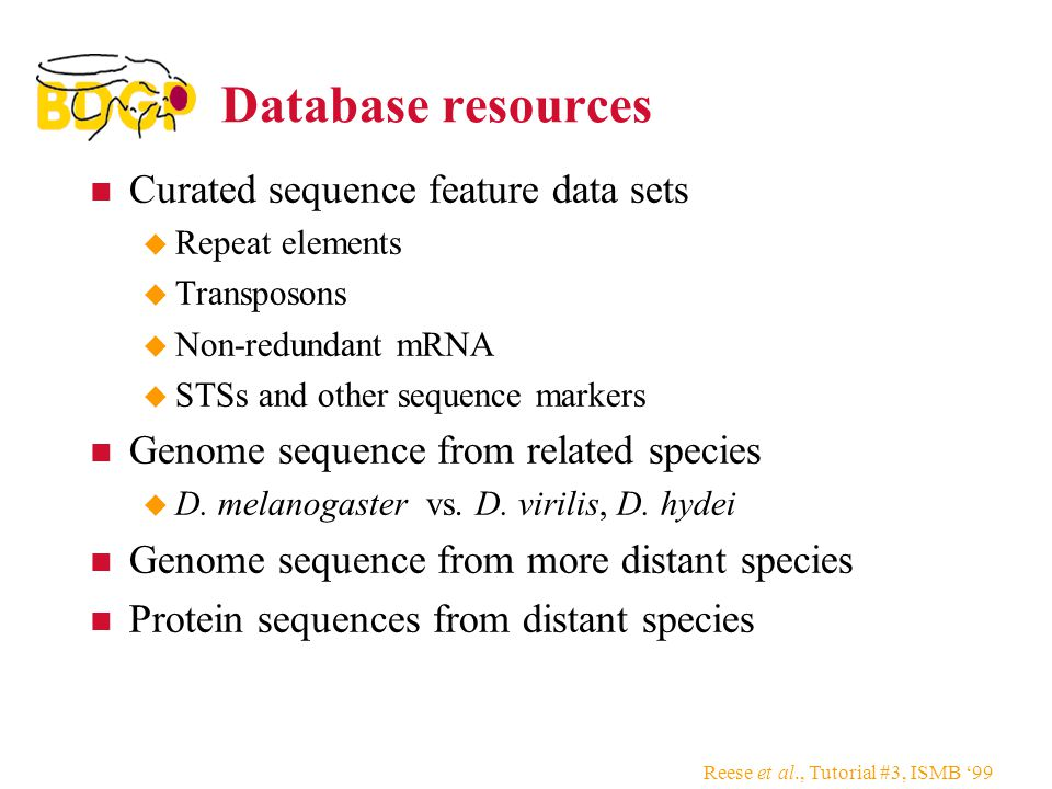 Reese et al., Tutorial #3, ISMB '99 Database resources Curated sequence feature data sets  Repeat elements  Transposons  Non-redundant mRNA  STSs and other sequence markers Genome sequence from related species  D.