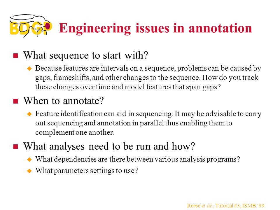 Reese et al., Tutorial #3, ISMB '99 Engineering issues in annotation What sequence to start with.