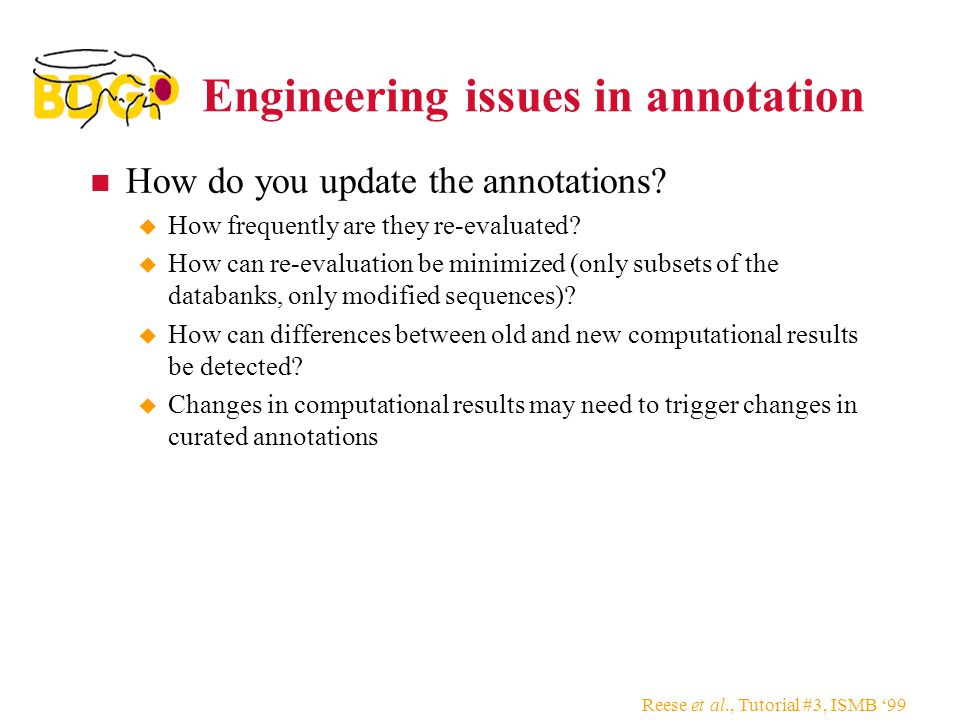 Reese et al., Tutorial #3, ISMB '99 Engineering issues in annotation How do you update the annotations.
