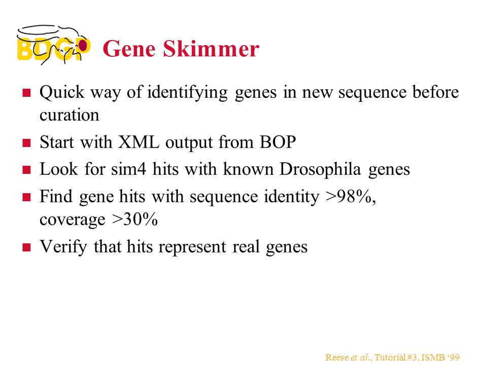 Reese et al., Tutorial #3, ISMB '99 Gene Skimmer Quick way of identifying genes in new sequence before curation Start with XML output from BOP Look for sim4 hits with known Drosophila genes Find gene hits with sequence identity >98%, coverage >30% Verify that hits represent real genes