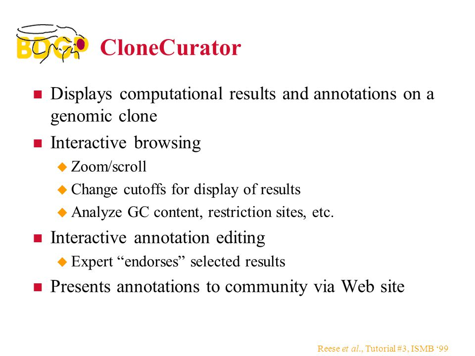 Reese et al., Tutorial #3, ISMB '99 CloneCurator Displays computational results and annotations on a genomic clone Interactive browsing  Zoom/scroll  Change cutoffs for display of results  Analyze GC content, restriction sites, etc.