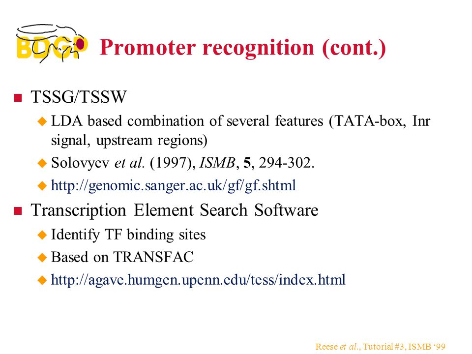 Reese et al., Tutorial #3, ISMB '99 Promoter recognition (cont.) TSSG/TSSW  LDA based combination of several features (TATA-box, Inr signal, upstream regions)  Solovyev et al.
