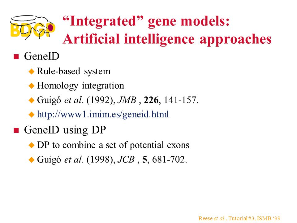 Reese et al., Tutorial #3, ISMB '99 Integrated gene models: Artificial intelligence approaches GeneID  Rule-based system  Homology integration  Guigó et al.