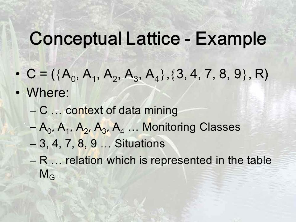 Conceptual Lattice - Example C = (  A 0, A 1, A 2, A 3, A 4 ,  3, 4, 7, 8, 9 , R) Where: –C … context of data mining –A 0, A 1, A 2, A 3, A 4 … Monitoring Classes –3, 4, 7, 8, 9 … Situations –R … relation which is represented in the table M G