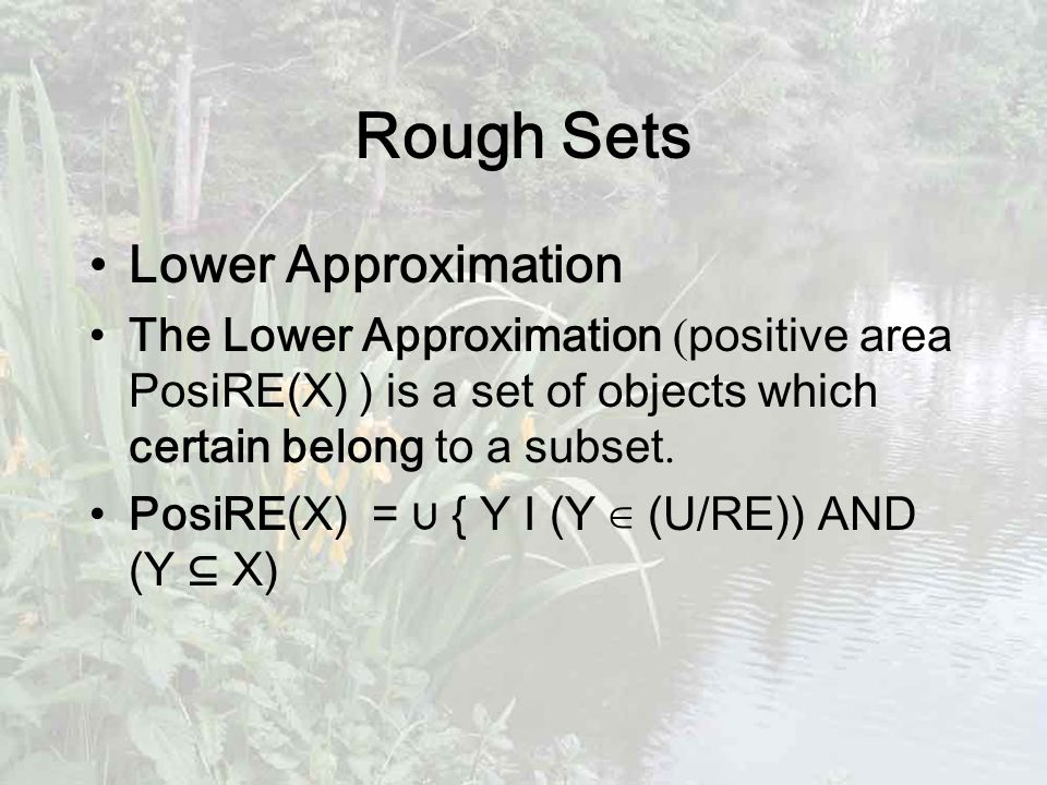 Rough Sets Lower Approximation The Lower Approximation ( positive area PosiRE(X) ) is a set of objects which certain belong to a subset.