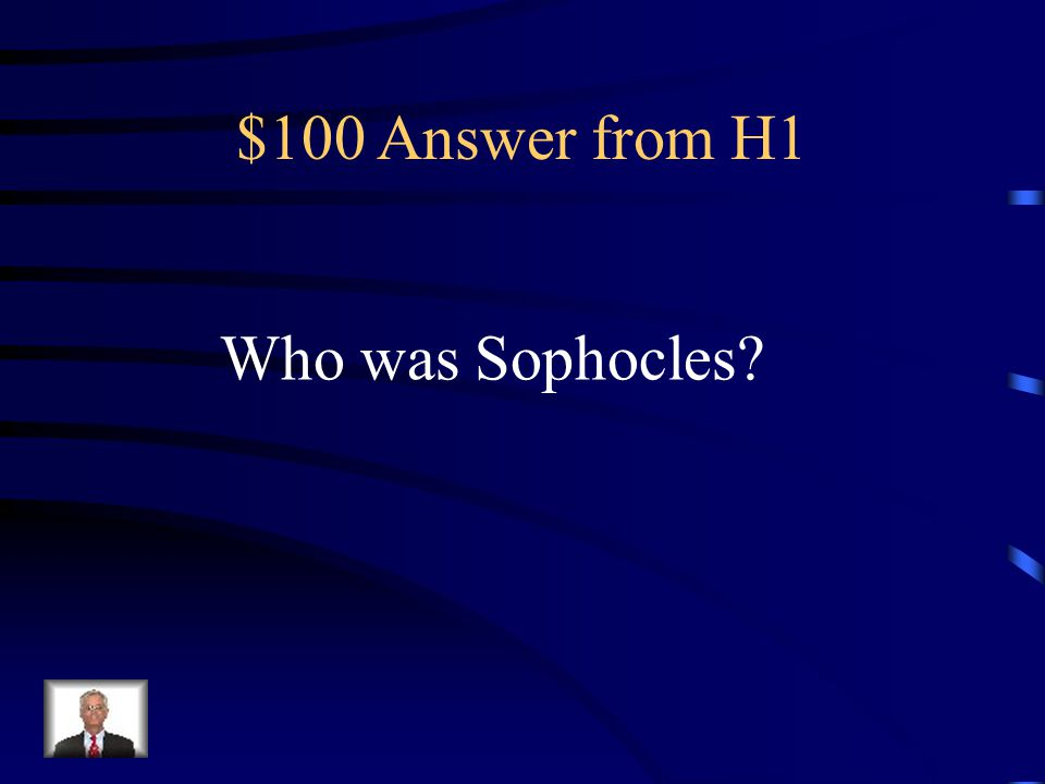 $100 Question from H1 He was the author of Oedipus Rex, Oedipus at Colonus, and Antigone.