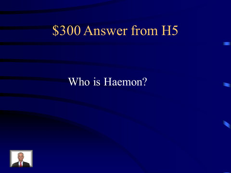 $300 Question from H5 Argues to Creon that the people think he is being too harsh on Antigone