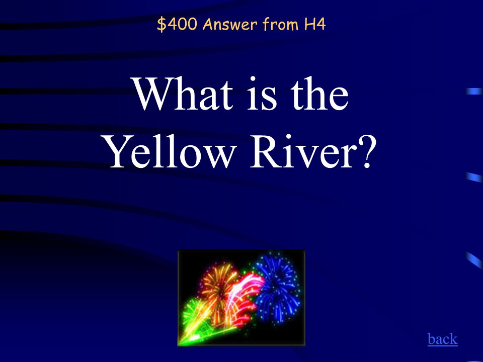 $400 Question from H4 Named after the distinctive color of the water, the Chinese call it the Huang He.