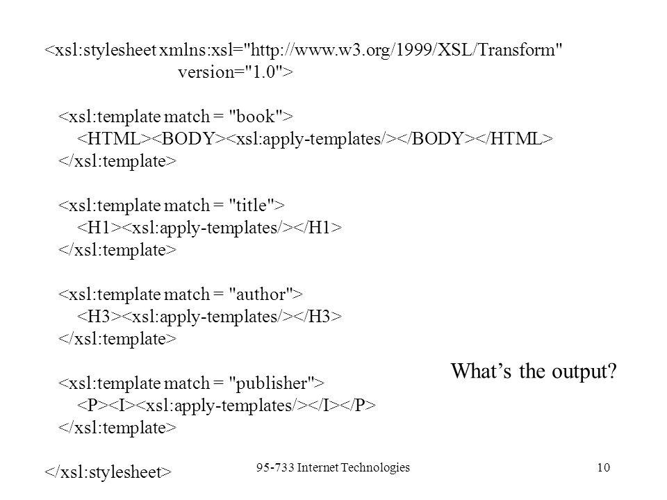 95-733 Internet Technologies10 <xsl:stylesheet xmlns:xsl= http://www.w3.org/1999/XSL/Transform version= 1.0 > What's the output