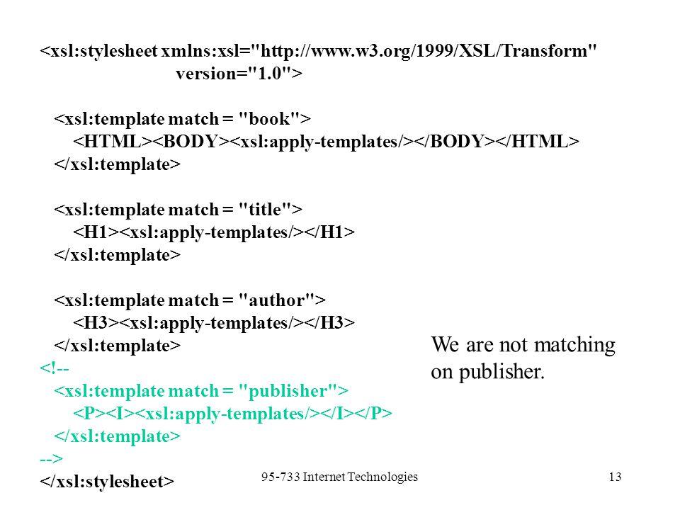 95-733 Internet Technologies13 <xsl:stylesheet xmlns:xsl= http://www.w3.org/1999/XSL/Transform version= 1.0 > <!-- --> We are not matching on publisher.