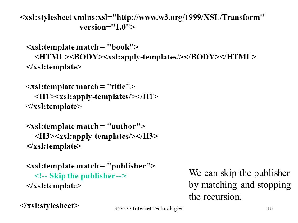 95-733 Internet Technologies16 <xsl:stylesheet xmlns:xsl= http://www.w3.org/1999/XSL/Transform version= 1.0 > We can skip the publisher by matching and stopping the recursion.