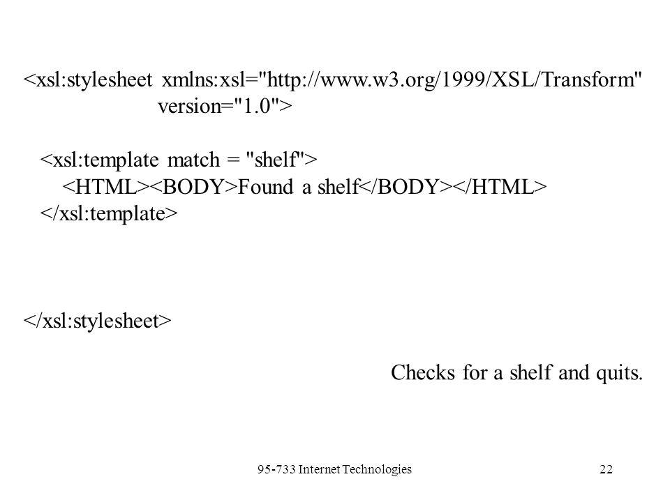 95-733 Internet Technologies22 <xsl:stylesheet xmlns:xsl= http://www.w3.org/1999/XSL/Transform version= 1.0 > Found a shelf Checks for a shelf and quits.