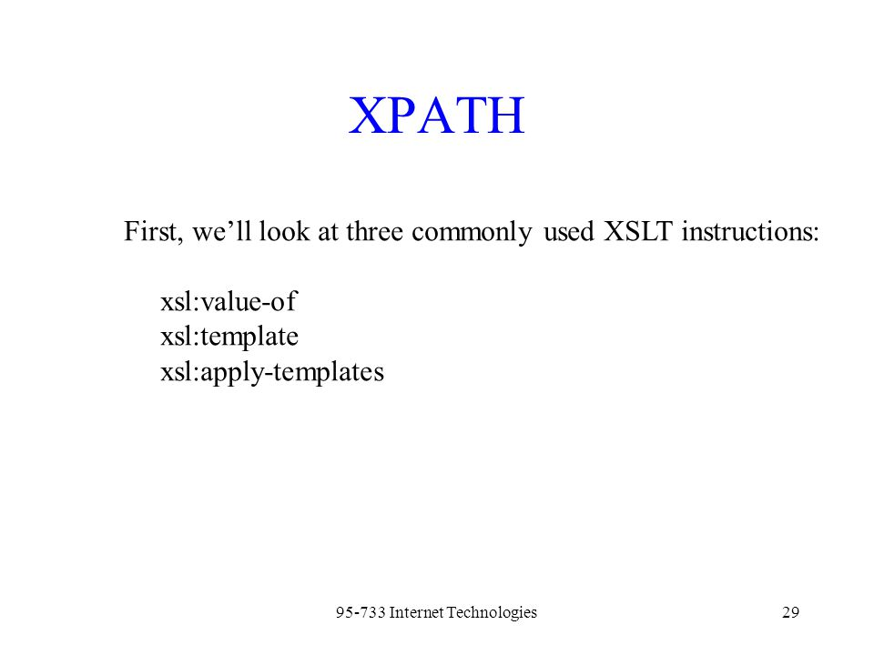 95-733 Internet Technologies29 XPATH First, we'll look at three commonly used XSLT instructions: xsl:value-of xsl:template xsl:apply-templates