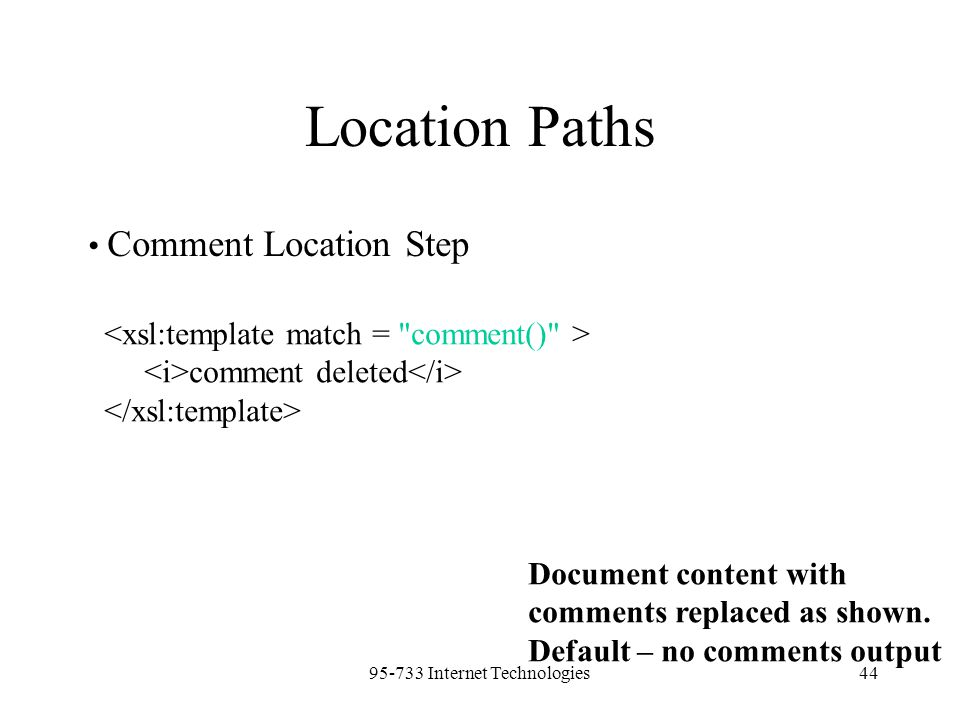 95-733 Internet Technologies44 Location Paths Comment Location Step comment deleted Document content with comments replaced as shown. Default – no com