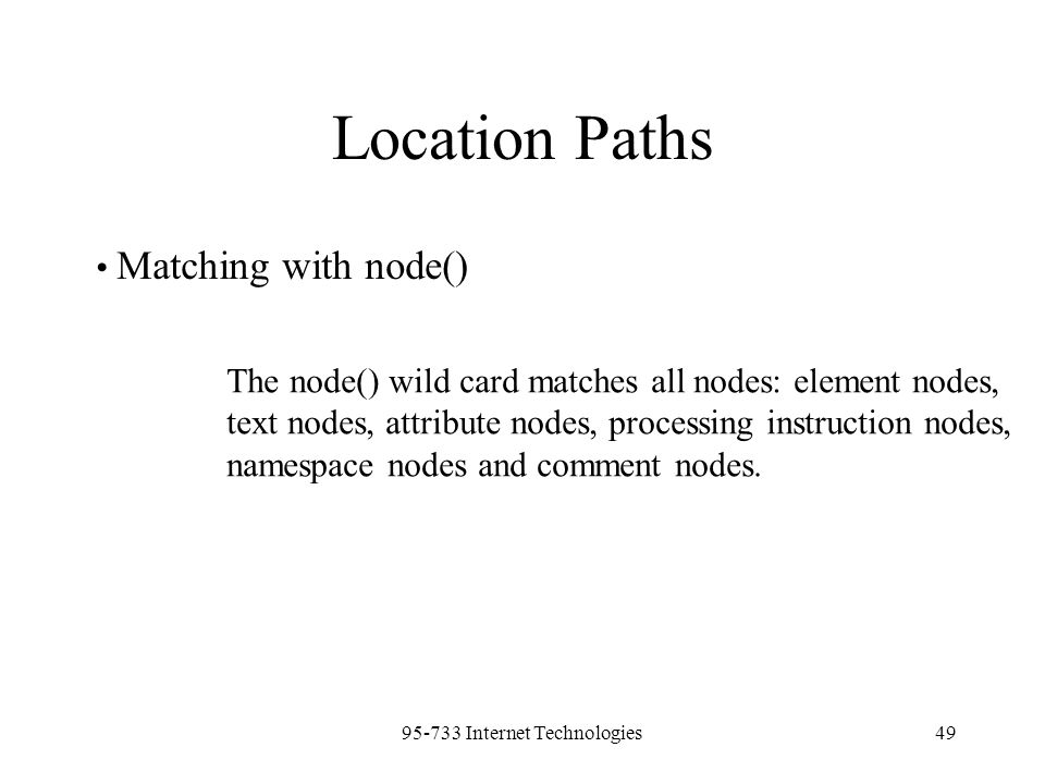 95-733 Internet Technologies49 Location Paths Matching with node() The node() wild card matches all nodes: element nodes, text nodes, attribute nodes,