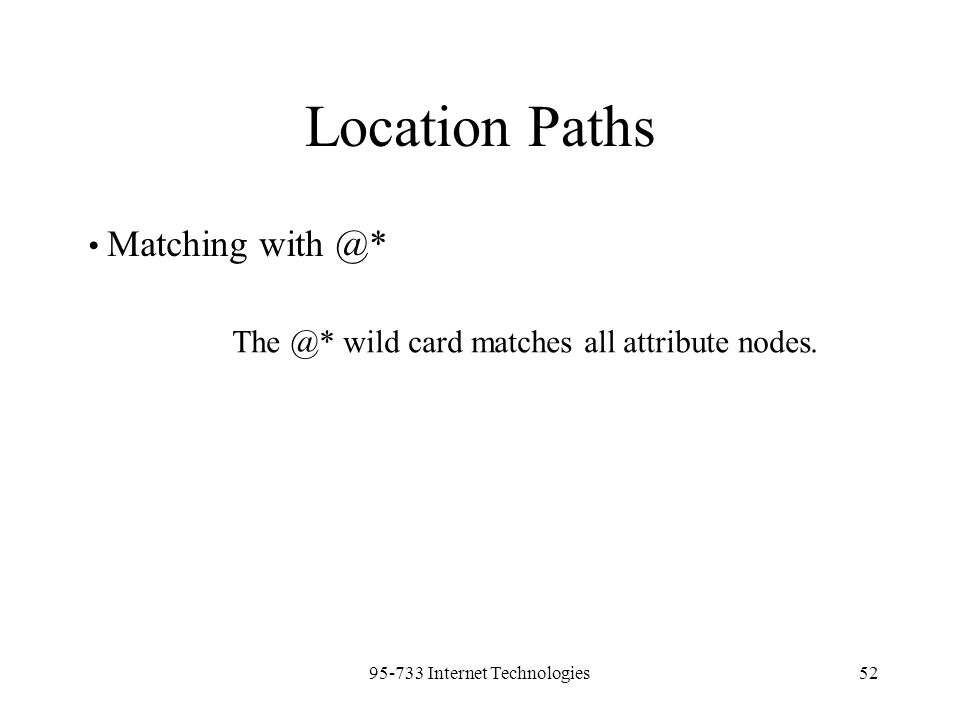 95-733 Internet Technologies52 Location Paths Matching with @* The @* wild card matches all attribute nodes.