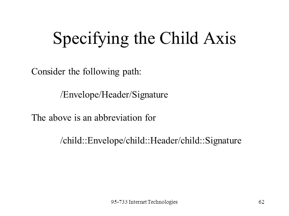 95-733 Internet Technologies62 Specifying the Child Axis Consider the following path: /Envelope/Header/Signature The above is an abbreviation for /chi