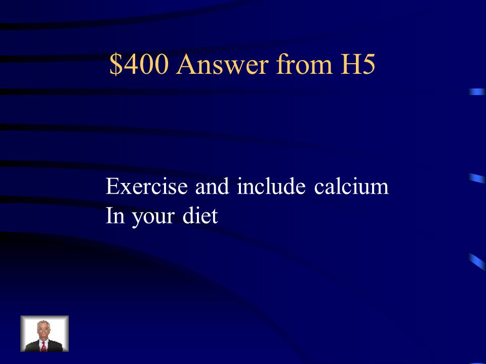 $400 Question from H5 What are two ways to prevent Osteoporosis?