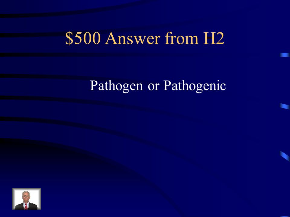 $500 Question from H2 This is the term that refers to a virus or bacteria that can cause disease.