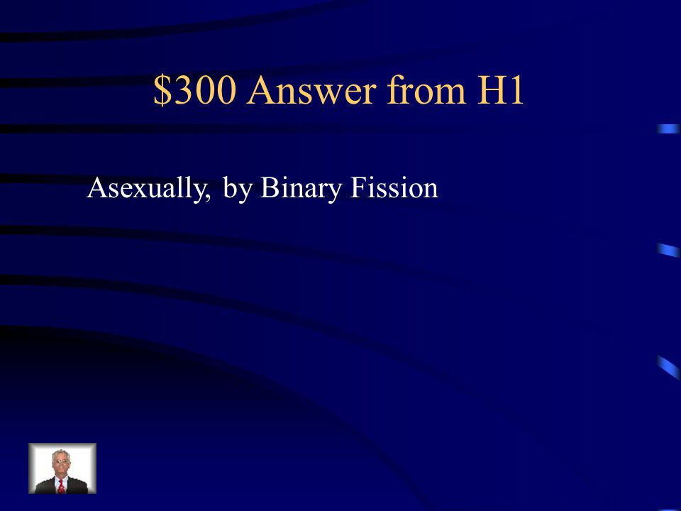 $300 Answer from H1 Asexually, by Binary Fission