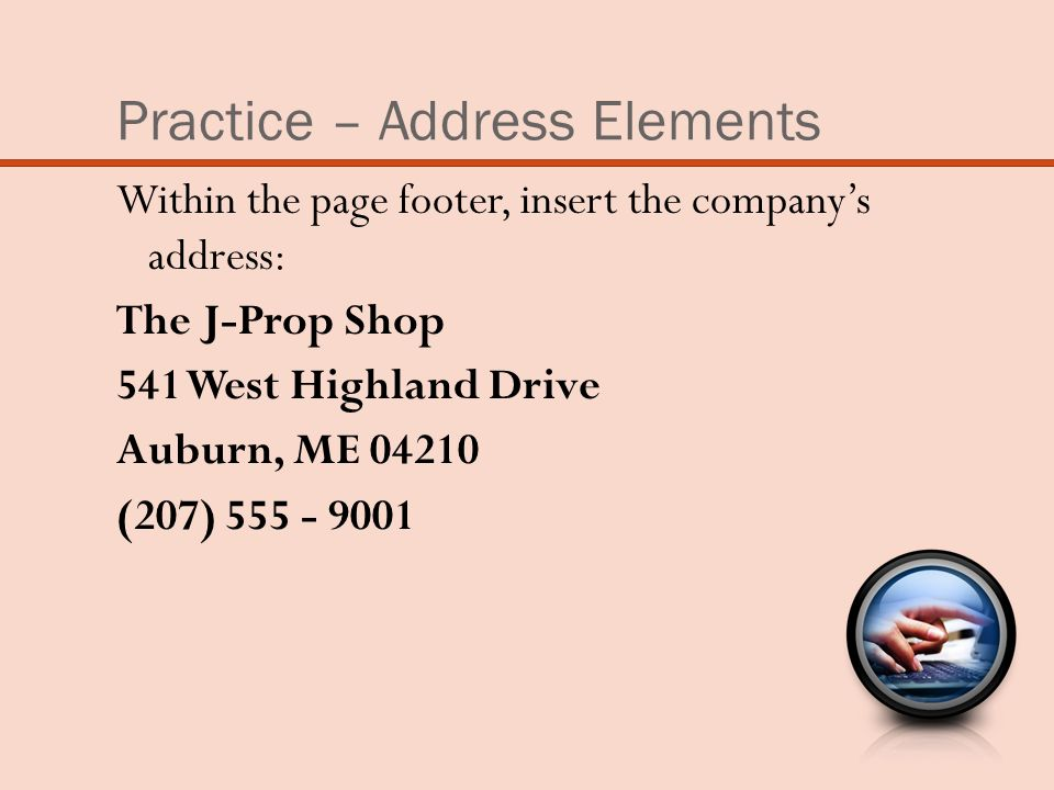 Practice – Address Elements Within the page footer, insert the company's address: The J-Prop Shop 541 West Highland Drive Auburn, ME 04210 (207) 555 - 9001