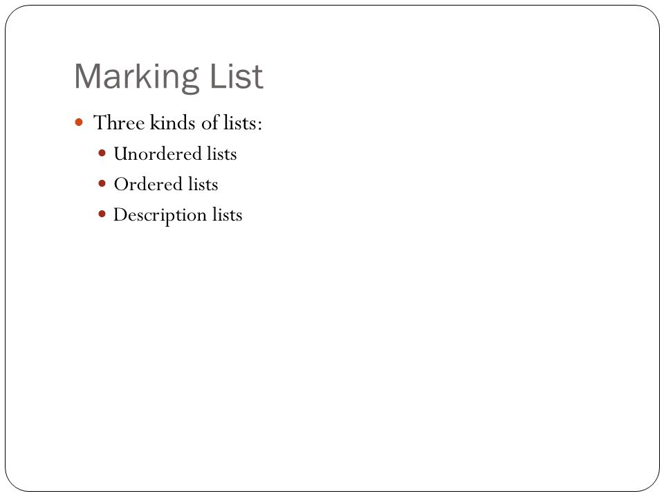 Marking List Three kinds of lists: Unordered lists Ordered lists Description lists