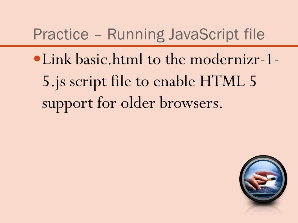 Practice – Running JavaScript file Link basic.html to the modernizr-1- 5.js script file to enable HTML 5 support for older browsers.
