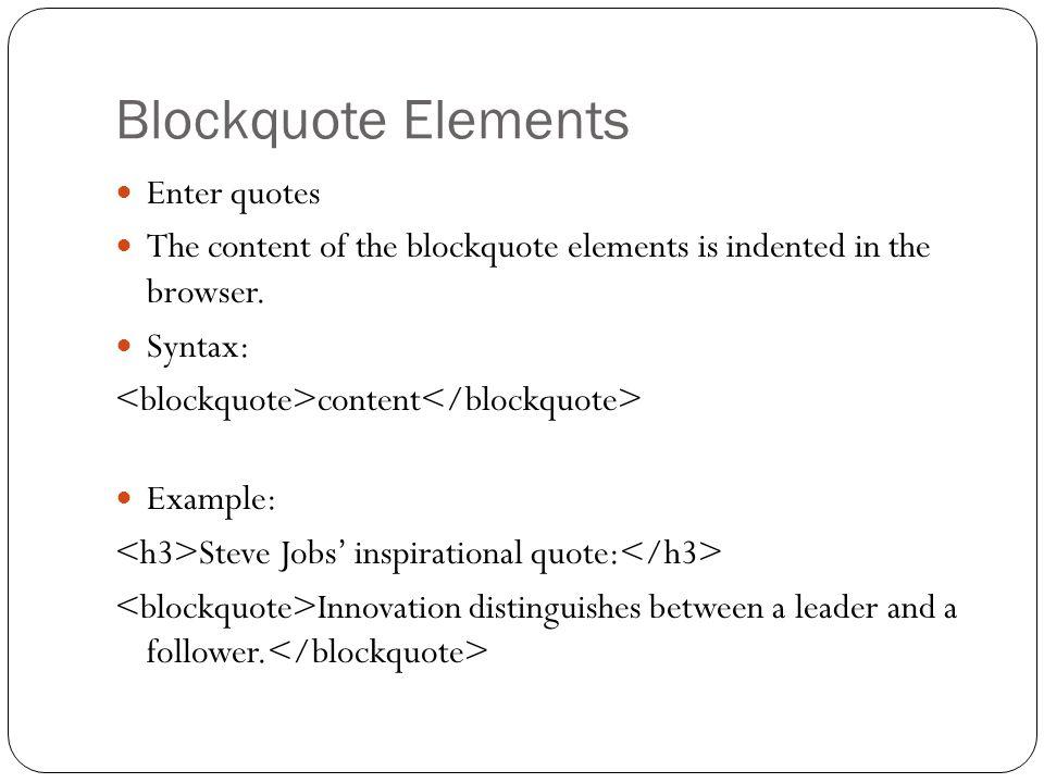 Blockquote Elements Enter quotes The content of the blockquote elements is indented in the browser.