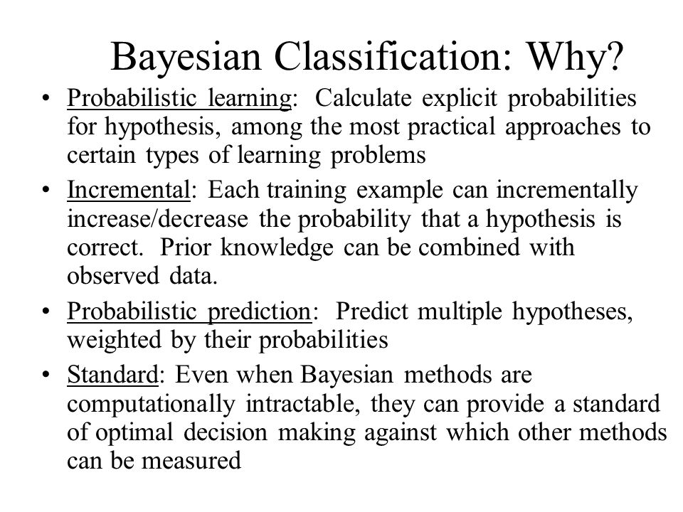 Basic Formulas for Probabilities Product Rule : probability P(AB) of a conjunction of two events A and B: Sum Rule: probability of a disjunction of two events A and B: Theorem of Total Probability : if events A1, …., An are mutually exclusive with
