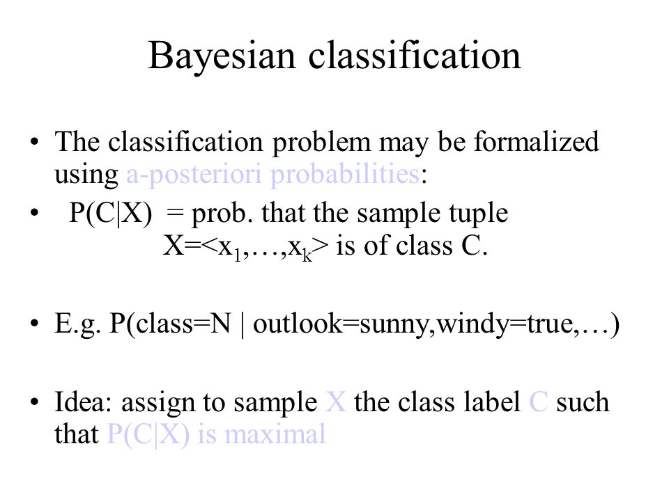 Estimating a-posteriori probabilities Bayes theorem: P(C|X) = P(X|C)·P(C) / P(X) P(X) is constant for all classes P(C) = relative freq of class C samples C such that P(C|X) is maximum = C such that P(X|C)·P(C) is maximum Problem: computing P(X|C) is unfeasible!
