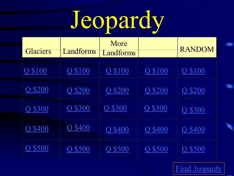 Jeopardy GlaciersLandforms More Landforms RANDOM Q $100 Q $200 Q $300 Q $400 Q $500 Q $100 Q $200 Q $300 Q $400 Q $500 Final Jeopardy